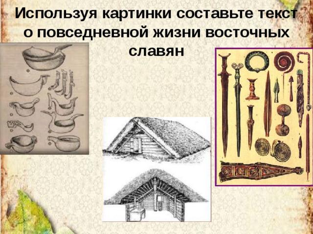 Используя картинки составьте текст о повседневной жизни восточных славян