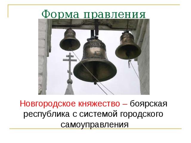 Форма правления Новгородское княжество – боярская республика с системой городского самоуправления