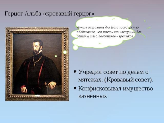 Герцог Альба «кровавый герцог» Лучше сохранить для Бога государство обедневшее, чем иметь его цветущим для сатаны и его пособников - еретиков