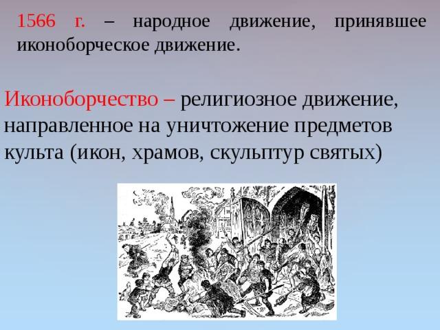 1566 г. – народное движение, принявшее иконоборческое движение. Иконоборчество – религиозное движение, направленное на уничтожение предметов культа (икон, храмов, скульптур святых)