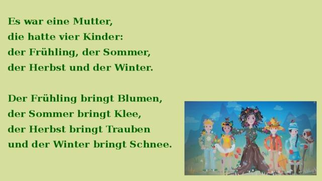 Es war eine Mutter, die hatte vier Kinder: der Frühling, der Sommer, der Herbst und der Winter.  Der Frühling bringt Blumen, der Sommer bringt Klee, der Herbst bringt Trauben und der Winter bringt Schnee.