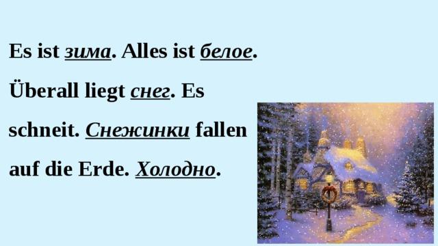 Es ist зима . Alles ist белое . Überall liegt снег . Es schneit. Снежинки fallen auf die Erde. Холодно .