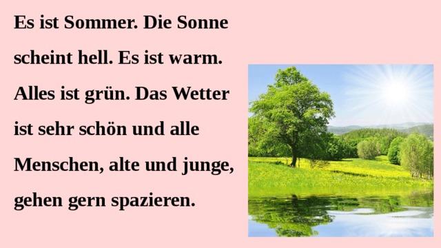 Es ist Sommer. Die Sonne scheint hell. Es ist warm. Alles ist grün. Das Wetter ist sehr schön und alle Menschen, alte und junge, gehen gern spazieren.