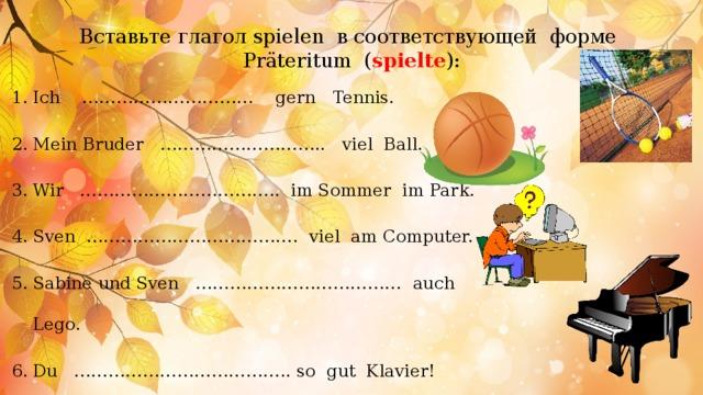 Вставьте глагол spielen в соответствующей форме Präteritum ( spielte ):