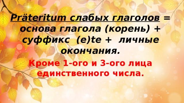 Präteritum слабых глаголов  = основа глагола (корень) + суффикс (e)te + личные окончания. Кроме 1-ого и 3-ого лица единственного числа.