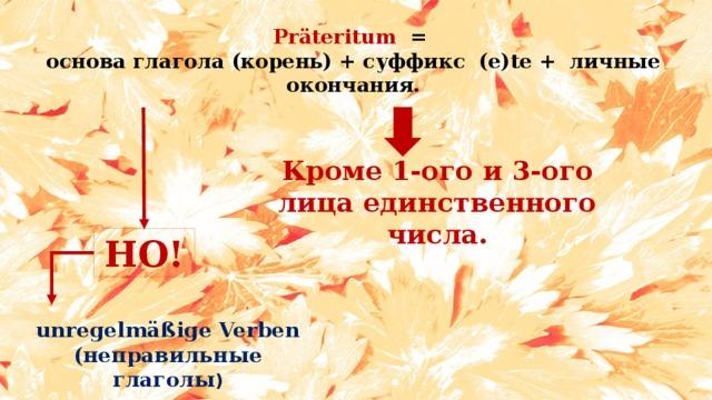 Präteritum =  основа глагола (корень) + суффикс (e)te + личные окончания. Кроме 1-ого и 3-ого лица единственного числа. НО! unregelmäßige Verben (неправильные глаголы )