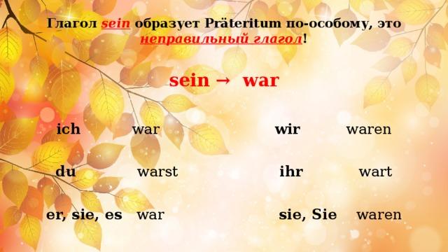 Глагол sein образует Präteritum по-особому, это неправильный глагол !   sein → war  ich war wir waren du warst ihr wart er, sie, es war sie, Sie waren