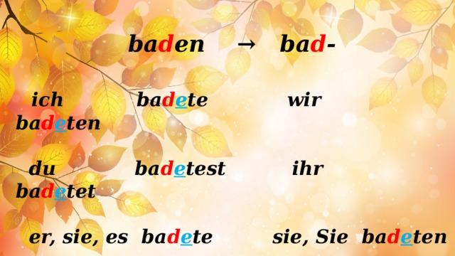 ba d en → ba d -   ich ba d e te wir ba d e ten   du ba d e test ihr ba d e tet   er, sie, es ba d e te sie, Sie ba d e ten