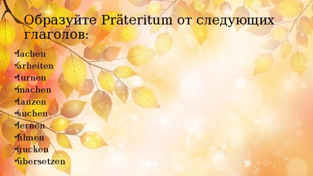 Образуйте Präteritum от следующих глаголов: