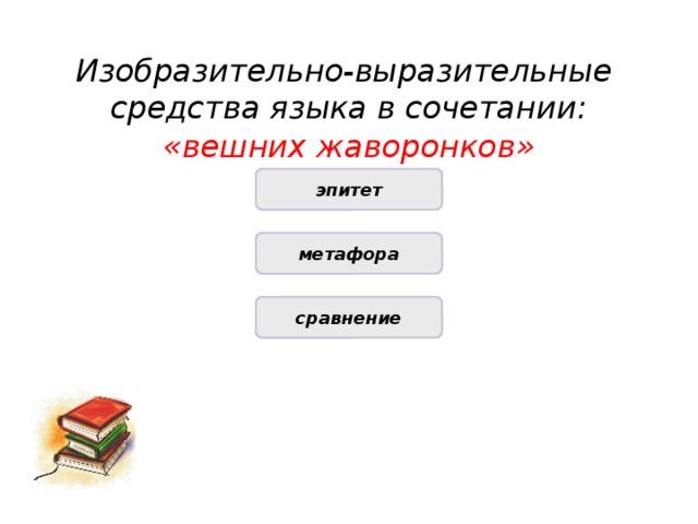 Изобразительно-выразительные средства языка в сочетании: «вешних жаворонков» ПРАВИЛЬНО эпитет НЕПРАВИЛЬНО метафора НЕПРАВИЛЬНО сравнение