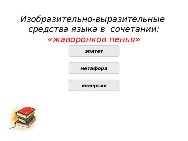 Изобразительно-выразительные средства языка в сочетании:  «жаворонков пенья» НЕПРАВИЛЬНО эпитет НЕПРАВИЛЬНО метафора ПРАВИЛЬНО инверсия