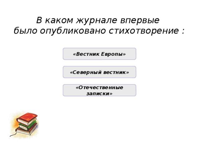 В каком журнале впервые было опубликовано стихотворение : НЕПРАВИЛЬНО «Вестник Европы» НЕПРАВИЛЬНО «Северный вестник» ПРАВИЛЬНО «Отечественные записки»