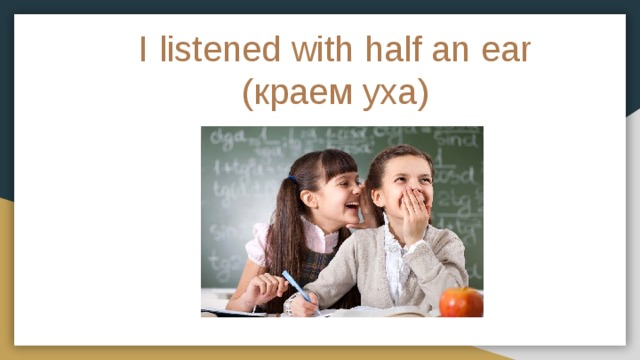 I listened with half an ear  (краем уха)
