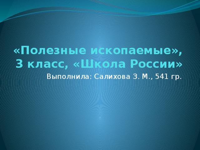 «Полезные ископаемые», 3 класс, «Школа России» Выполнила: Салихова З. М., 541 гр.