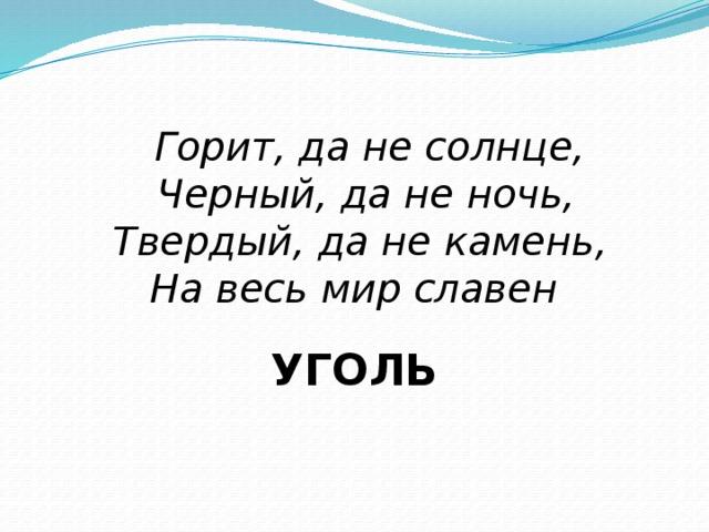 Горит, да не солнце,  Черный, да не ночь,  Твердый, да не камень,  На весь мир славен УГОЛЬ
