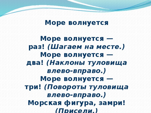 Море волнуется  Море волнуется — раз! (Шагаем на месте.) Море волнуется — два! (Наклоны туловища влево-вправо.) Море волнуется — три! (Повороты туловища влево-вправо.) Морская фигура, замри! (Присели.)