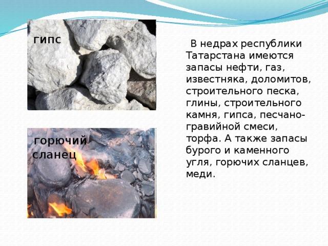 гипс  В недрах республики Татарстана имеются запасы нефти, газ, известняка, доломитов, строительного песка, глины, строительного камня, гипса, песчано- гравийной смеси, торфа. А также запасы бурого и каменного угля, горючих сланцев, меди.  горючий сланец