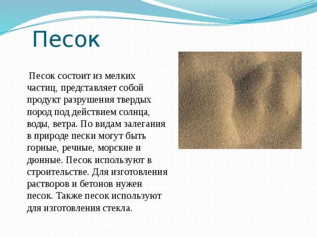 Песок  Песок состоит из мелких частиц, представляет собой продукт разрушения твердых пород под действием солнца, воды, ветра. По видам залегания в природе пески могут быть горные, речные, морские и дюнные. Песок используют в строительстве. Для изготовления растворов и бетонов нужен песок. Также песок используют для изготовления стекла.