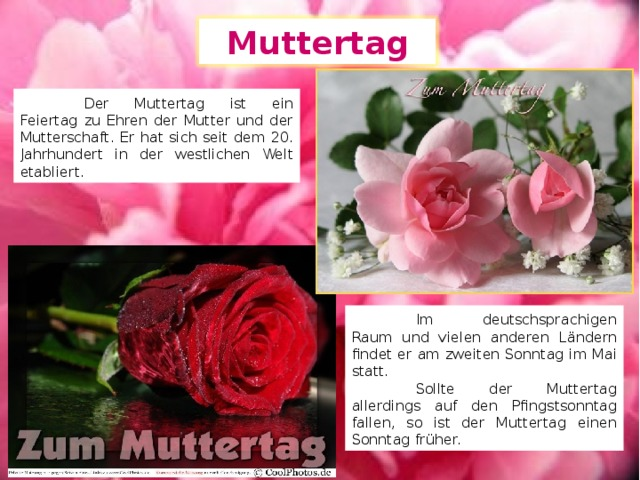 Muttertag  Der Muttertag ist ein Feiertag zu Ehren der Mutter und der Mutterschaft. Er hat sich seit dem 20. Jahrhundert in der westlichen Welt etabliert.  Im deutschsprachigen Raum und vielen anderen Ländern findet er am zweiten Sonntag im Mai statt.  Sollte der Muttertag allerdings auf den Pfingstsonntag fallen, so ist der Muttertag einen Sonntag früher.