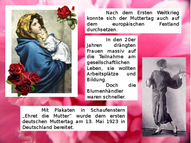 """Nach dem Ersten Weltkrieg konnte sich der Muttertag auch auf dem europäischen Festland durchsetzen.  In den 20er Jahren drängten Frauen massiv auf die Teilnahme am gesellschaftlichen Leben, sie wollten Arbeitsplätze und Bildung.  Doch die Blumenhändler waren schneller.  Mit Plakaten in Schaufenstern """"Ehret die Mutter"""" wurde dem ersten deutschen Muttertag am 13. Mai 1923 in Deutschland bereitet."""