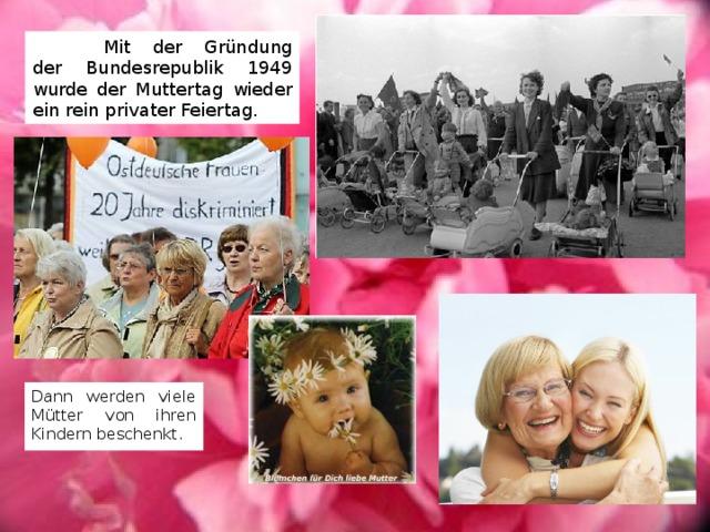 Mit der Gründung der Bundesrepublik 1949 wurde der Muttertag wieder ein rein privater Feiertag. Dann werden viele Mütter von ihren Kindern beschenkt.