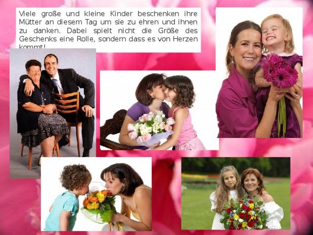 Viele große und kleine Kinder beschenken ihre Mütter an diesem Tag um sie zu ehren und ihnen zu danken. Dabei spielt nicht die Größe des Geschenks eine Rolle, sondern dass es von Herzen kommt!