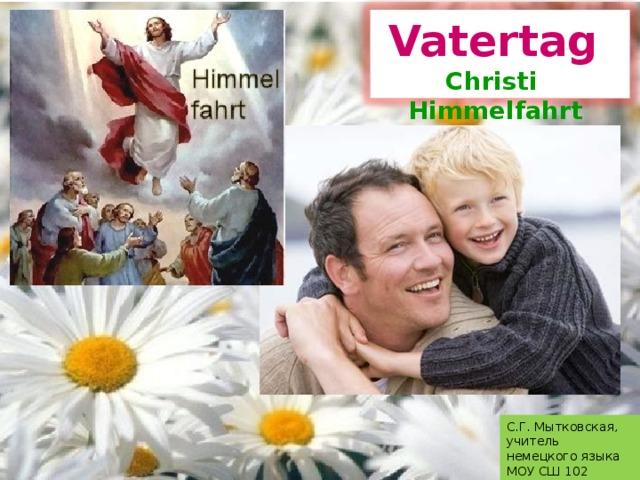Vatertag  Christi Himmelfahrt С.Г. Мытковская, учитель немецкого языка МОУ СШ 102 г. Волгограда