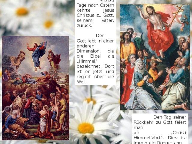 """Vierzig Tage nach Ostern kehrte Jesus Christus zu Gott, seinem Vater, zurück.  Der Gott lebt in einer anderen Dimension, die die Bibel als """"Himmel"""