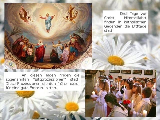 Drei Tage vor Christi Himmelfahrt finden in katholischen Gegenden die Bitttage statt.  An diesen Tagen finden die sogenannten