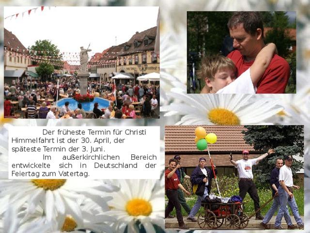 Der früheste Termin für Christi Himmelfahrt ist der 30. April, der späteste Termin der 3. Juni.  Im außerkirchlichen Bereich entwickelte sich in Deutschland der Feiertag zum Vatertag.