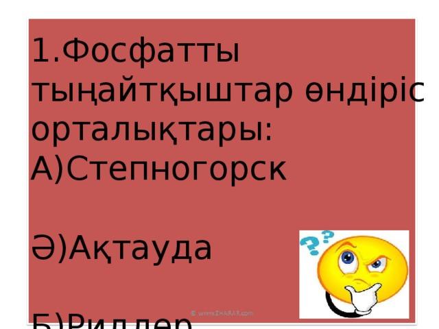 1.Фосфатты тыңайтқыштар өндіріс орталықтары: А)Степногорск Ә)Ақтауда Б)Риддер