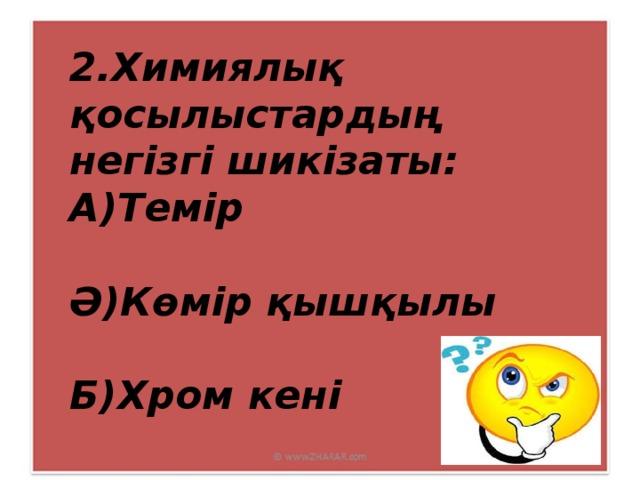 2.Химиялық қосылыстардың негізгі шикізаты: А)Темір  Ә)Көмір қышқылы  Б)Хром кені
