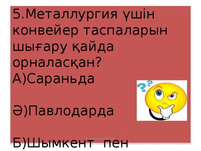 5.Металлургия үшін конвейер таспаларын шығару қайда орналасқан? А)Сараньда Ә)Павлодарда Б)Шымкент пен Таразда