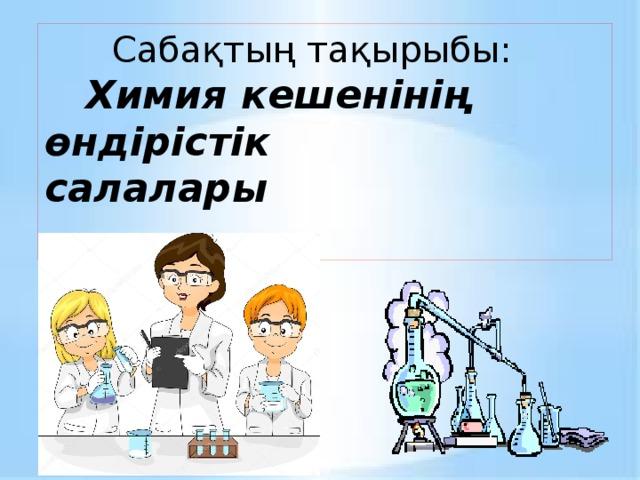 Сабақтың тақырыбы:  Химия кешенінің өндірістік салалары