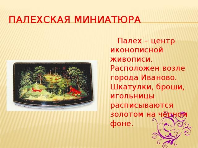 Палехская  миниатюра  Палех – центр иконописной живописи. Расположен возле города Иваново. Шкатулки, броши, игольницы расписываются золотом на чёрном фоне.