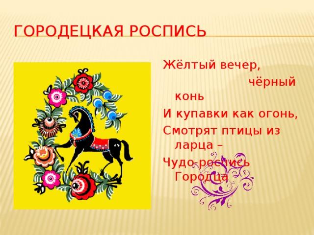 Городецкая роспись Жёлтый вечер,  чёрный конь И купавки как огонь, Смотрят птицы из ларца – Чудо-роспись Городца