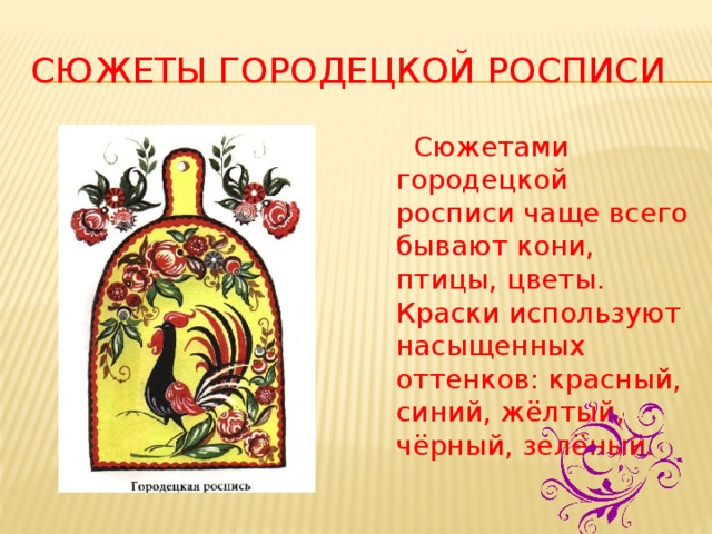 Сюжеты городецкой росписи  Сюжетами городецкой росписи чаще всего бывают кони, птицы, цветы. Краски используют насыщенных оттенков: красный, синий, жёлтый, чёрный, зелёный.
