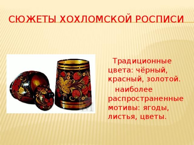 Сюжеты хохломской росписи  Традиционные цвета: чёрный, красный, золотой.  наиболее распространенные мотивы: ягоды, листья, цветы.
