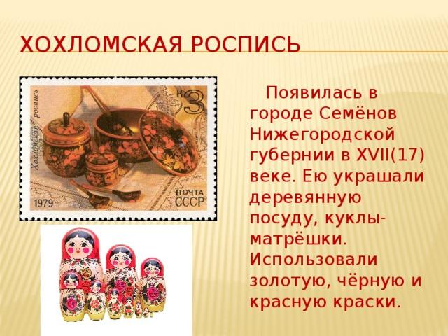 Хохломская роспись  Появилась в городе Семёнов Нижегородской губернии в XVII(17) веке. Ею украшали деревянную посуду, куклы-матрёшки. Использовали золотую, чёрную и красную краски.