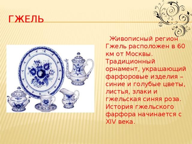 гжель  Живописный регион Гжель расположен в 60 км от Москвы. Традиционный орнамент, украшающий фарфоровые изделия – синие и голубые цветы, листья, злаки и гжельская синяя роза. История гжельского фарфора начинается с XIV века.