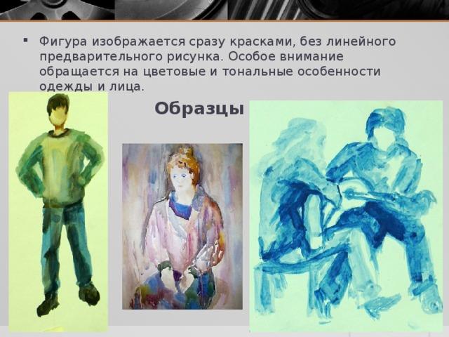 Фигура изображается сразу красками, без линейного предварительного рисунка. Особое внимание обращается на цветовые и тональные особенности одежды и лица.  Образцы работ