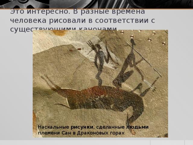 Это интересно. В разные времена человека рисовали в соответствии с существующими канонами Наскальные рисунки , сделанные людьми племени Сан в Драконовых горах