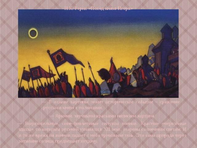 Н.К. Рерих «Поход князя Игоря» — В основе картины лежит историческое событие – сражение русского князя с половцами. — Яркими, звучными красками написана картина — Выразительные, сине-фиолетовые силуэты воинов. Красные «червлёные щиты», по которым русичей узнавали в XII веке, озарены солнечным светом. И в то же время на воинов падает с неба тревожная тень. Это сама природа через затмение солнца предвещает неудачу.