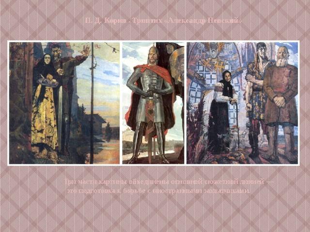 П. Д. Корин . Триптих «Александр Невский» Три части картины объединены основной сюжетной линией — это подготовка к борьбе с иностранными захватчиками.