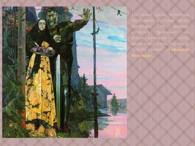На левой части триптиха, изображен русский воин-богатырь из народа, которого провожает на войну женщина — мать, жена или сестра. Эту часть Корин назвал «Северная баллада».