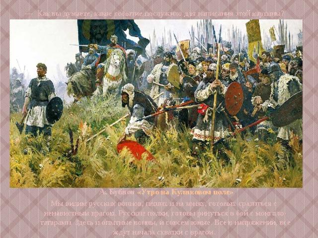 — Как вы думаете , какое  событие послужило для написания этой картины? А. Бубнов «Утро на Куликовом поле» Мы видим русских воинов, пеших и на конях, готовых сразиться с ненавистным врагом. Русские полки, готовы ринуться в бой с монголо-татарами. Здесь и опытные воины, и совсем юные. Все в напряжении, все ждут начала схватки с врагом.
