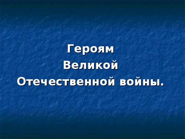 Героям Великой Отечественной войны.