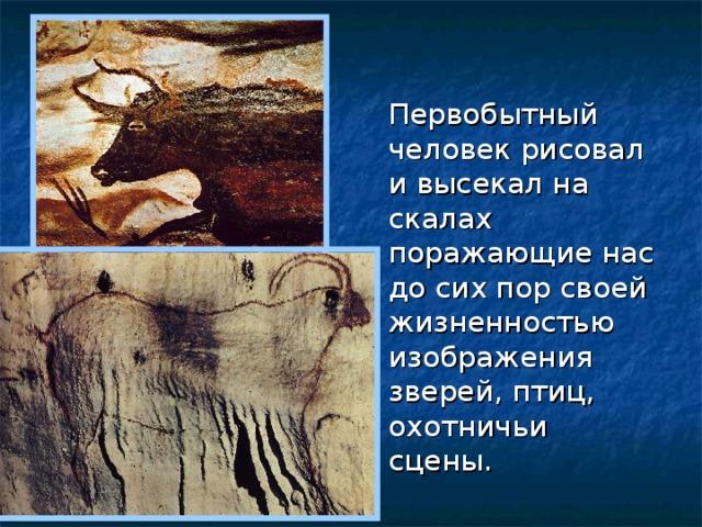 Первобытный человек рисовал и высекал на скалах поражающие нас до сих пор своей жизненностью изображения зверей, птиц, охотничьи сцены.