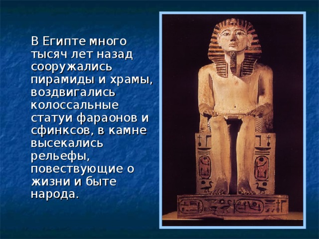 В Египте много тысяч лет назад сооружались пирамиды и храмы, воздвигались колоссальные статуи фараонов и сфинксов, в камне высекались рельефы, повествующие о жизни и быте народа.