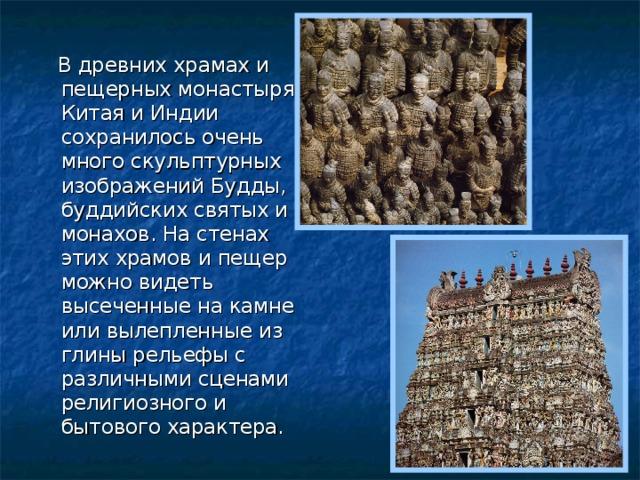 В древних храмах и пещерных монастырях Китая и Индии сохранилось очень много скульптурных изображений Будды, буддийских святых и монахов. На стенах этих храмов и пещер можно видеть высеченные на камне или вылепленные из глины рельефы с различными сценами религиозного и бытового характера.